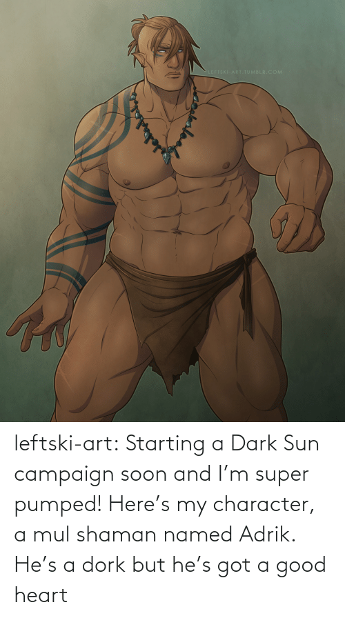 But He: LEFTSKI-ART.TUMBLR.COM leftski-art:  Starting a Dark Sun campaign soon and I'm super pumped! Here's my character, a mul shaman named Adrik. He's a dork but he's got a good heart