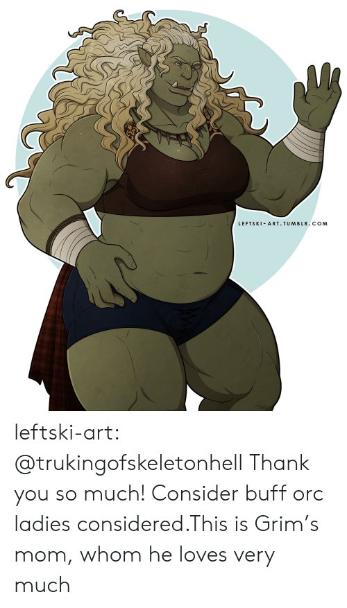 whom: LEFTSKI ART. TUMBLR.COM leftski-art:  @trukingofskeletonhell Thank you so much! Consider buff orc ladies considered.This is Grim's mom, whom he loves very much