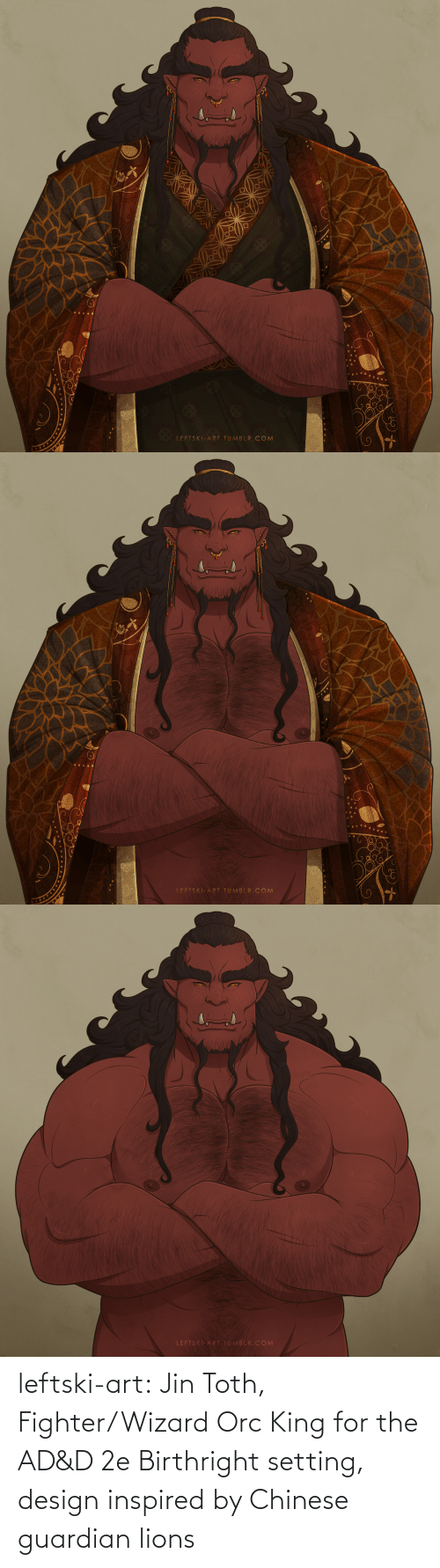 jin: LEFTSKI-ART.TUMBLR. COM   LFFTSKI-ART TUMBLR. COM   LEFTSKI-ART.TUMBLR.COM leftski-art:  Jin Toth, Fighter/Wizard Orc King for the AD&D 2e Birthright setting, design inspired by Chinese guardian lions