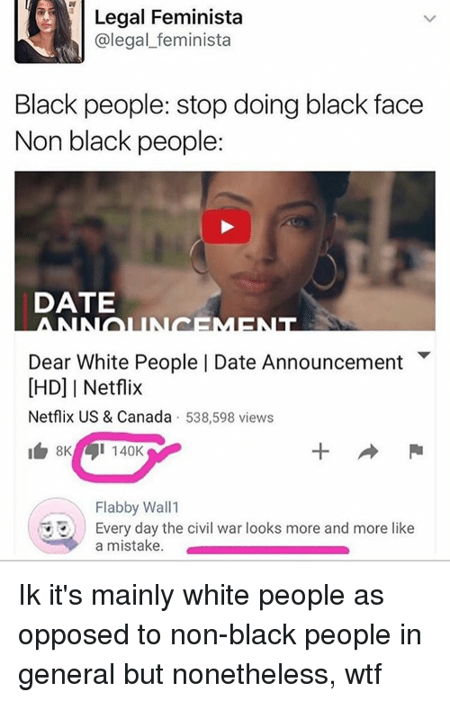 Opposive: Legal Feminista  (a legal feminista  Black people: stop doing black face  Non black people:  DATE  Dear White People I Date Announcement  IHD] I Netflix  Netflix US & Canada  538,598 views  I 140K  Flabby Wall 1  Every day the civil war looks more and more like  a mistake. Ik it's mainly white people as opposed to non-black people in general but nonetheless, wtf