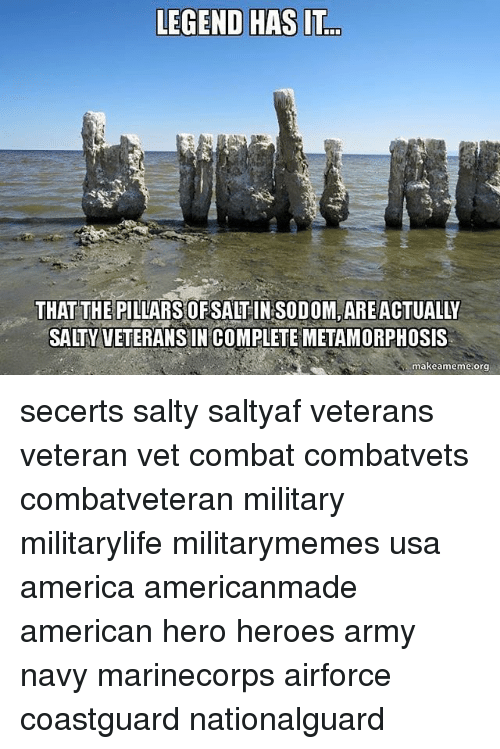 Combate: LEGEND HAS IT  THAT THE PILLARS OF SALT  soDOM ARE ACTUALY  SALTY VETERANS IN COMPLETE METAMORPHOSIS  makeameme.org secerts salty saltyaf veterans veteran vet combat combatvets combatveteran military militarylife militarymemes usa america americanmade american hero heroes army navy marinecorps airforce coastguard nationalguard
