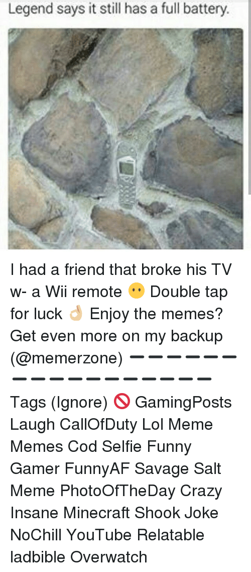 wii remote: Legend says it still has a full battery. I had a friend that broke his TV w- a Wii remote 😶 Double tap for luck 👌🏼 Enjoy the memes? Get even more on my backup (@memerzone) ➖➖➖➖➖➖➖➖➖➖➖➖➖➖➖➖➖ Tags (Ignore) 🚫 GamingPosts Laugh CallOfDuty Lol Meme Memes Cod Selfie Funny Gamer FunnyAF Savage Salt Meme PhotoOfTheDay Crazy Insane Minecraft Shook Joke NoChill YouTube Relatable ladbible Overwatch