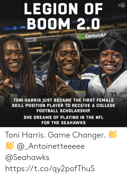 College football: LEGION OF  BOOM 2.0  Century  SEAHA  TONI HARRIS JUST BECAME THE FIRST FEMALE  SKILL POSITION PLAYER TO RECEIVE A COLLEGE  FOOTBALL SCHOLARSHIP.  SHE DREAMS OF PLAYING IN THE NFL  FOR THE SEAHAWKS Toni Harris. Game Changer. 👏👏 @_Antoinetteeeee @Seahawks https://t.co/qy2pofThuS