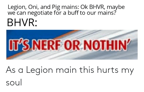 Nerf Or Nothin: Legion, Oni, and Pig mains: Ok BHVR, maybe  we can negotiate for a buff to our mains?  BHVR:  IT'S NERF OR NOTHIN' As a Legion main this hurts my soul