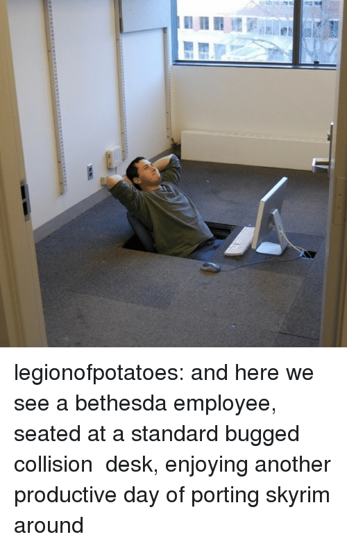 Skyrim, Tumblr, and Blog: legionofpotatoes: and here we see a bethesda employee, seated at a standard bugged collision  desk, enjoying another productive day of porting skyrim around