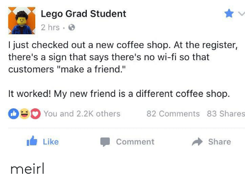 """Checked Out: Lego Grad Student  2 hrs  I just checked out a new coffee shop. At the register,  there's a sign that says there's no wi-fi so that  customers """"make a friend.""""  It worked! My new friend is a different coffee shop.  You and 2.2K others 82 Comments 83 Shares  Like  Comment  share meirl"""