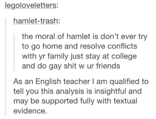 College, Family, and Friends: legoloveletters:  hamlet-trash:  the moral of hamlet is don't ever try  to go home and resolve conflicts  with yr family just stay at college  and do gay shit w ur friends  As an English teacher l am qualified to  tell you this analysis is insightful and  may be supported fully with textual  evidence.