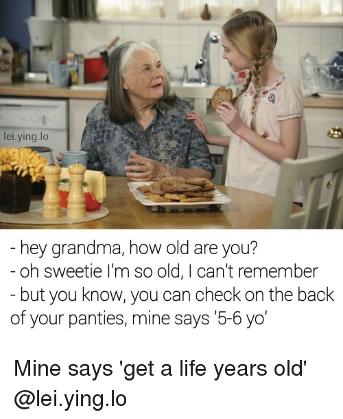 Grandma, Life, and Memes: lei.ying.lo  hey grandma, how old are you?  - oh sweetie I'm so old, I can't remember  but you know, you can check on the back  of your panties, mine says 5-6 yo Mine says 'get a life years old' @lei.ying.lo