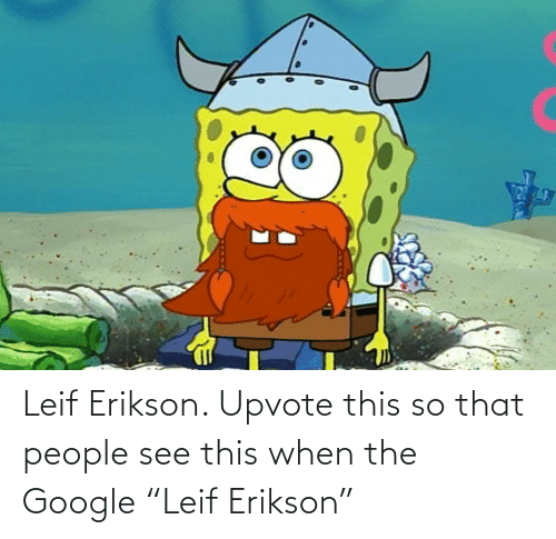 "Upvote: Leif Erikson. Upvote this so that people see this when the Google ""Leif Erikson"""