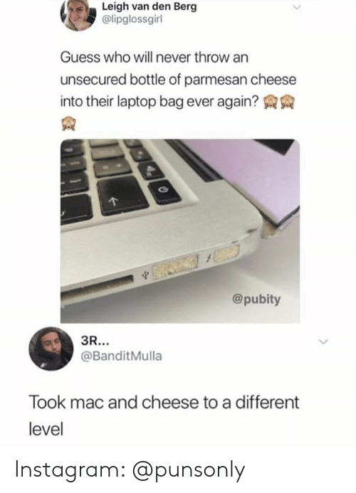 Instagram, Guess, and Laptop: Leigh van den Berg  @lipglossgirl  Guess who will never throw an  unsecured bottle of parmesan cheese  into their laptop bag ever again? AA  @pubity  @BanditMulla  Took mac and cheese to a different  level Instagram: @punsonly