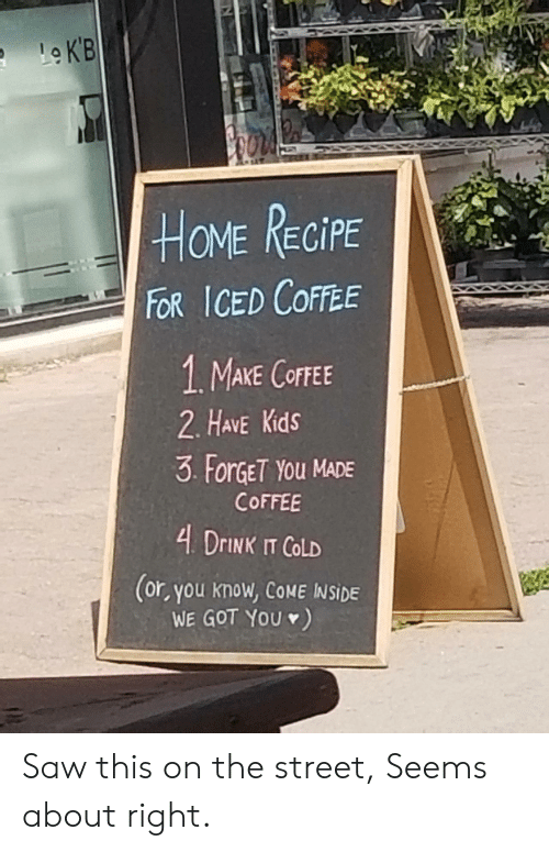 iced: LeKB  HOME RECIPE  FOR ICED COFFEE  1. MAKE COFFEE  2. HAVE Kids  3 ForGET YOu MADE  COFFEE  4 DrINK IT COLD  (or, you know, COME INSIDE  WE GOT YOU) Saw this on the street, Seems about right.
