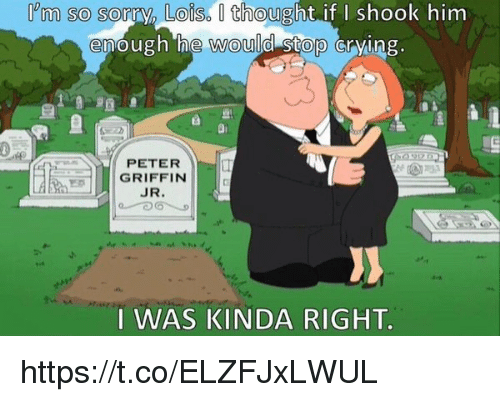 Peter Griffin: lem so sorry, Loiso O thought if I shook him  enough he would  stop crying  PETER  GRIFFIN  JR  I WAS KINDA RIGHT. https://t.co/ELZFJxLWUL