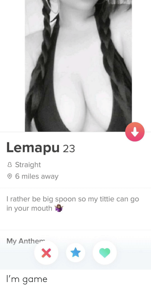 Go In: Lemapu 23  8 Straight  O 6 miles away  I rather be big spoon so my tittie can go  in your mouth  My Anthem I'm game