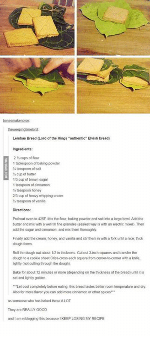 "Baked, Memes, and Cool: Lembas Bread (Lord of the Rings ""authentie"" Elvish bread)  Ingredients:  214 cups of flour  1 tablespoon of baking powder  teaspoon of sa  cup of butter  1/3 cup of brown sugar  1 teaspoon of cinnamon  teaspoor, honey  2/3 cup of heavy whipping cream  s teaspoon of vanila  Directions  Preheat oven to 425F. Mx the four, baking powder and salt into a large bowl Add the  butter and mix with a wel till tine granules (easiest way is with an electric mxer), Then  add the sugar and cinnamon, and mix them thoroughly  Finaliy add the cream, honey, and vanila and stir them in with a fork unti a nice, thick  dough forms  Roll the dough out about 1/2 in thickness Cut out 3-inch squares and transfer the  dough to a cookie sheet Criss-cross each square from corner-to-comer with a knife,  ighty (not cutting through the dough)  Bake for about 12 minutes or more (depending on the thickness of the bread) untl it is  set and lightly golden  *""Let cool completely before eating this bread tastes better room temperature and dry  Also for more flavor you can add more cinnamon or other spkes  as someone who has baked these A LOT  They are REALLY GOOD  and I am reblogging this because I KEEP LOSING MY RECIPE"