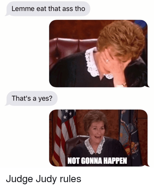 Ass, Judge Judy, and Relationships: Lemme eat that ass tho  That's a yes?  NOT GONNA HAPPEN Judge Judy rules