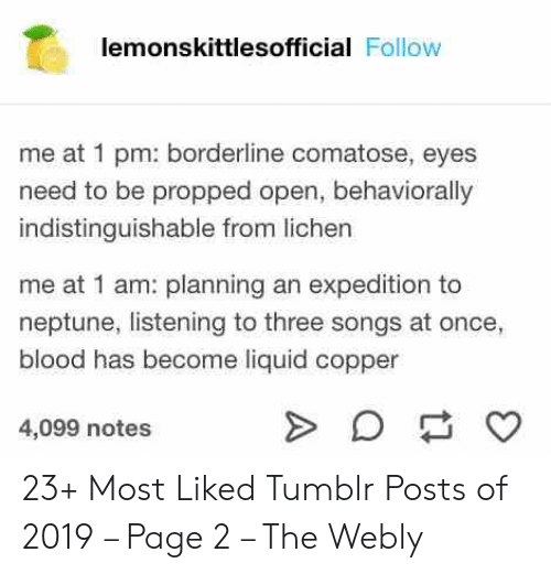 Tumblr, Neptune, and Songs: lemonskittlesofficial Follow  me at 1 pm: borderline comatose, eyes  need to be propped open, behaviorally  indistinguishable from lichen  me at 1 am: planning an expedition to  neptune, listening to three songs at once,  blood has become liquid copper  4,099 notes 23+ Most Liked Tumblr Posts of 2019 – Page 2 – The Webly