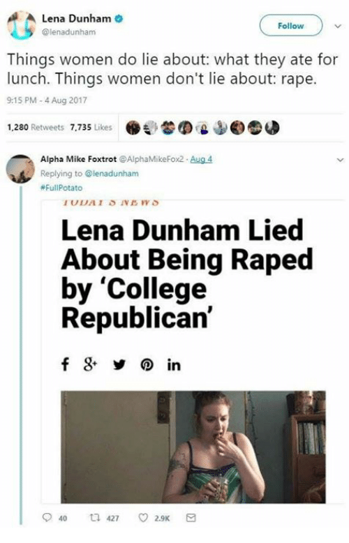 potatoe: Lena Dunham  @lenadunham  Follow  Things women do lie about: what they ate for  lunch. Things women don't lie about: rape.  9:15 PM-4 Aug 2017  1,280 Retweets 7,735 Likes .  'L  ©圆  Alpha Mike Foxtrot @AlphaMikeFox2 Aug 4  Replying to @lenadunham  #Ful|Potato  Lena Dunham Lied  About Being Raped  by 'College  Republican'