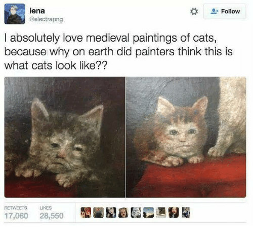 painters: lena  @electrapng  Follow  I absolutely love medieval paintings of cats,  because why on earth did painters think this is  what cats look like??  RETWEETS  IKES  17,060 28,550