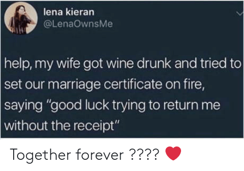"""Drunk, Fire, and Marriage: lena kieran  @LenaOwnsMe  help, my wife got wine drunk and tried to  set our marriage certificate on fire,  saying """"good luck trying to return me  without the receipt"""" Together forever ???? ❤️"""