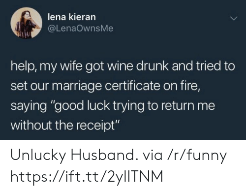 """Drunk, Fire, and Funny: lena kieran  @LenaOwnsMe  help, my wife got wine drunk and tried to  set our marriage certificate on fire,  saying """"good luck trying to return me  without the receipt"""" Unlucky Husband. via /r/funny https://ift.tt/2yIITNM"""