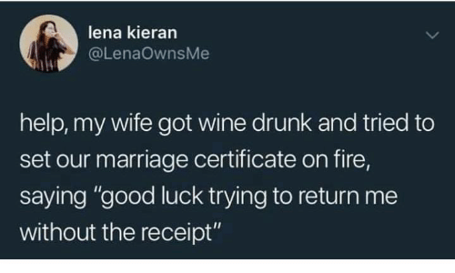 "Drunk, Fire, and Marriage: lena kieran  @LenaOwnsMe  help, my wife got wine drunk and tried to  set our marriage certificate on fire  saying ""good luck trying to return me  without the receipt"""