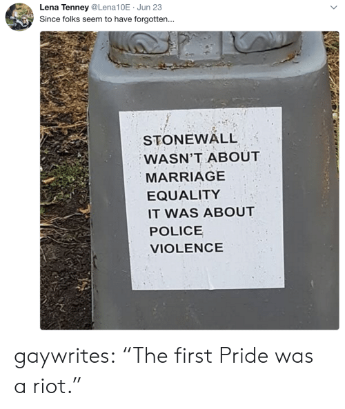 """riot: Lena Tenney@Lena10E Jun 23  Since folks seem to have forgotten...  STONEWALL  WASN'T ABOUT  MARRIAGE  EQUALITY  IT WAS ABOUT  POLICE  VIOLENCE gaywrites: """"The first Pride was a riot."""""""