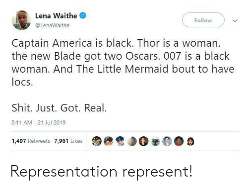 Oscars: Lena Waithe  Follow  @LenaWaithe  Captain America is black. Thor is a woman.  the new Blade got two Oscars. 007 is a black  woman. And The Little Mermaid bout to have  locs  Shit. Just. Got. Real  8:11 AM 21 Jul 2019  1,497 Retweets 7,961 Likes Representation represent!