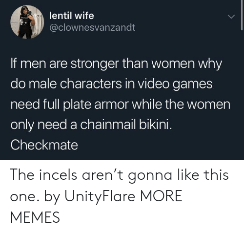 checkmate: lentil wife  @clownesvanzandt  If men are stronger than women why  do male characters in video games  need full plate armor while the women  only need a chainmail bikini.  Checkmate The incels aren't gonna like this one. by UnityFlare MORE MEMES