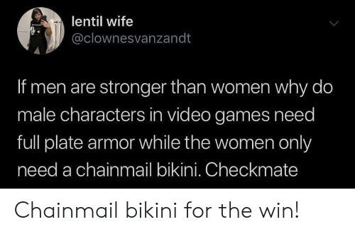 checkmate: lentil wife  @clownesvanzandt  If men are stronger than women why do  male characters in video games need  full plate armor while the women only  need a chainmail bikini. Checkmate Chainmail bikini for the win!