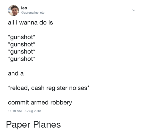 "Leo, Planes, and Paper: leo  @adrenaline etc  all i wanna do is  gunshot*  gunshot*  gunshot*  ""gunshot*  and a  reload, cash register noises*  commit armed robbery  11:19 AM- 3 Aug 2018 Paper Planes"