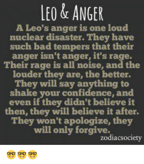 Zodiacsociety: LEO & ANGER  A Leo's anger is one loud  nuclear disaster. They have  such bad tempers that their  anger isn't anger, it's rage.  Their range is all noise, and the  louder they are, the better.  They will say anything to  shake your confidence, and  even if they didn't believe it  then, they will believe it after.  They won't apologize, they  ill only forgive.  zodiacsociety 🤓🤓🤓