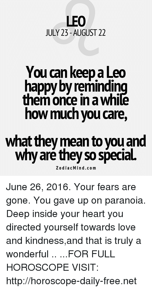 Love, Free, and Happy: LEO  JULY 23-AUGUST 22  You can keep a Leo  happy byremindin  them Once in a Whi  how much you care,  What they mean to you and  why are they so special.  Zodiac Mind.co m June 26, 2016. Your fears are gone. You gave up on paranoia. Deep inside your heart you directed yourself towards love and kindness,and that is truly a wonderful .. ...FOR FULL HOROSCOPE VISIT: http://horoscope-daily-free.net