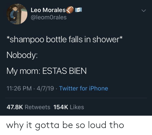 Iphone, Shower, and Twitter: Leo Morales  @leomOrales  *shampoo bottle falls in shower*  Nobody:  My mom: ESTAS BIEN  11:26 PM 4/7/19 Twitter for iPhone  47.8K Retweets 154K Likes why it gotta be so loud tho