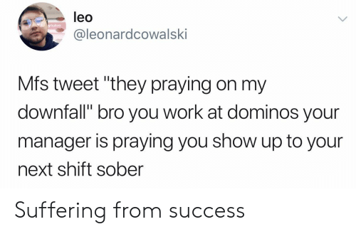 "Work, Domino's, and Sober: leo  y lube  @leonardcowalski  Mfs tweet ""they praying on my  downfall"" bro you work at dominos your  manager is praying you show up to your  next shift sober Suffering from success"