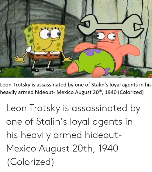 Mexico, Leon Trotsky, and Stalin: Leon Trotsky is assassinated by one of Stalin's loyal agents in his  heavily armed hideout- Mexico August 20th, 1940 (Colorized) Leon Trotsky is assassinated by one of Stalin's loyal agents in his heavily armed hideout- Mexico August 20th, 1940 (Colorized)
