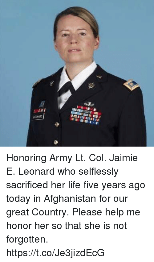 Life, Memes, and Army: LEONARD Honoring Army Lt. Col. Jaimie E. Leonard who selflessly sacrificed her life five years ago today in Afghanistan for our great Country. Please help me honor her so that she is not forgotten. https://t.co/Je3jizdEcG