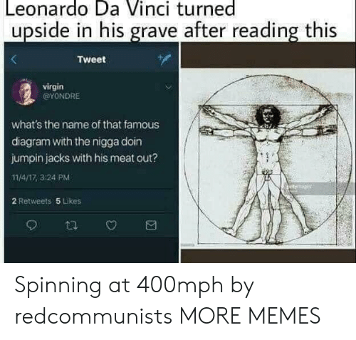 da vinci: Leonardo Da Vinci turned  upside in his grave after reading this  Tweet  virgin  @YONDRE  what's the name of that famous  diagram with the nigga doin  jumpin jacks with his meat out?  11/4/17,3:24 PM  2 Retweets 5 Likes Spinning at 400mph by redcommunists MORE MEMES