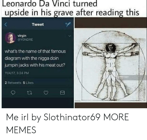 da vinci: Leonardo Da Vinci turned  upside in his grave after reading this  Tweet  virgin  @YONDRE  what's the name of that famous  diagram with the nigga doin  jumpin jacks with his meat out?  11/4/17, 3:24 PM  2 Retweets 5 Likes Me irl by Slothinator69 MORE MEMES