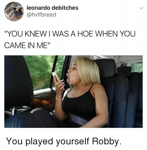 """Robby: leonardo debitches  @hvlfbreed  """"YOU KNEW I WAS A HOE WHEN YOU  CAME IN ME"""" You played yourself Robby."""