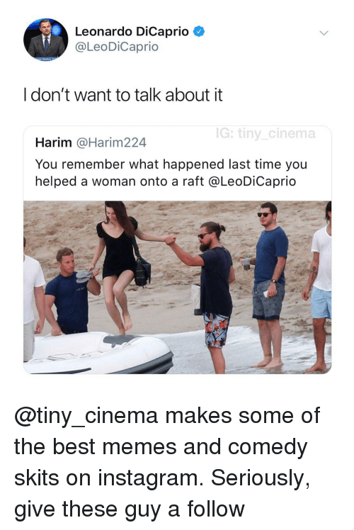 raft: Leonardo DiCaprio C  @LeoDiCaprio  I don't want to talk about it  G: tiny cinema  Harim @Harim224  You remember what happened last time you  helped a woman onto a raft @LeoDiCaprio @tiny_cinema makes some of the best memes and comedy skits on instagram. Seriously, give these guy a follow