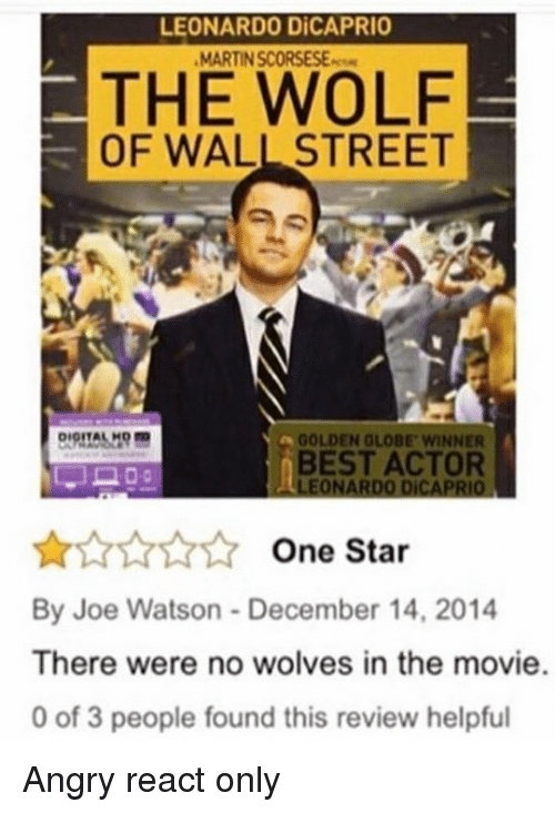 The Wolf of Wall Street: LEONARDO DiCAPRIO  MARTINSCORSESE.rem  THE WOLF  OF WALL STREET  DIOITAL  GOLDEN GLOBE WINNER  BEST ACTOR  LEONARDO DiCAPRIO  One Star  By Joe Watson December 14, 2014  There were no wolves in the movie.  0 of 3 people found this review helpful Angry react only