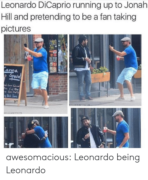 leonardo: Leonardo DiCaprio running up to Jonah  Hill and pretending to be a fan taking  pictures  Carma  Special  C  e Gr D  Deh Taurs awesomacious:  Leonardo being Leonardo