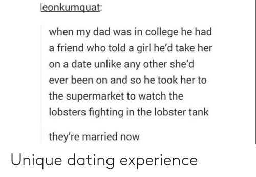 College, Dad, and Dating: leonkumquat  when my dad was in college he had  a friend who told a girl he'd take her  on a date unlike any other she'd  ever been on and so he took her to  the supermarket to watch the  lobsters fighting in the lobster tank  they're married now Unique dating experience