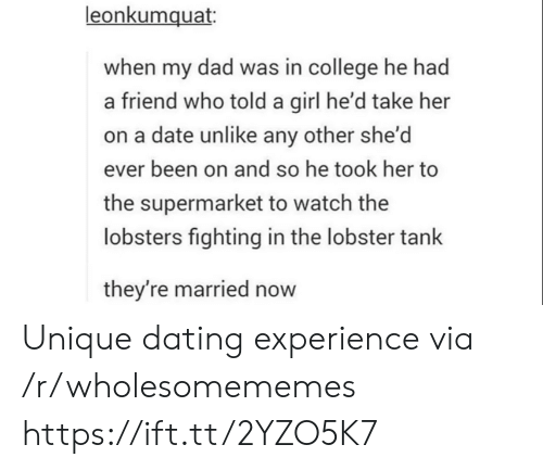 A Friend: leonkumquat  when my dad was in college he had  a friend who told a girl he'd take her  on a date unlike any other she'd  ever been on and so he took her to  the supermarket to watch the  lobsters fighting in the lobster tank  they're married now Unique dating experience via /r/wholesomememes https://ift.tt/2YZO5K7