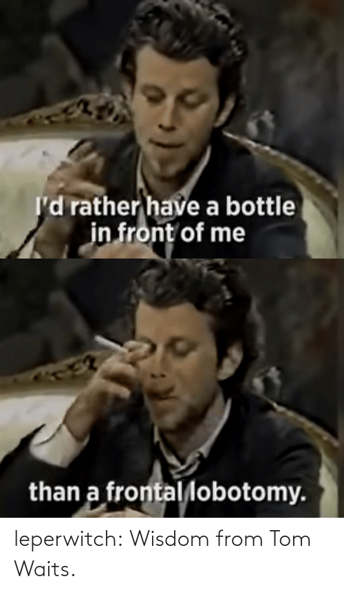 Wisdom: leperwitch:  Wisdom from Tom Waits.