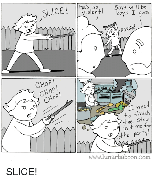 Party, Time, and Comics: les 5 0  Violentl  Doys Wi lI be  boys I qves  uess.  CHoP!  ed  to finish  the Stew  me  TO  in time f  T4he party  www.lunarbaboon.Com SLICE!