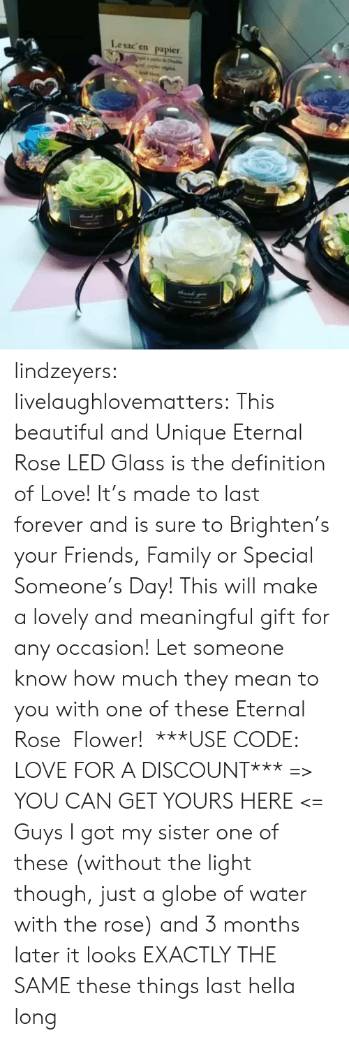 Beautiful, Family, and Friends: Lesac en  papier  halke  Fvat for lindzeyers:  livelaughlovematters: This beautiful and Unique Eternal Rose LED Glass is the definition of Love! It's made to last forever and is sure to Brighten's your Friends, Family or Special Someone's Day! This will make a lovely and meaningful gift for any occasion! Let someone know how much they mean to you with one of these Eternal Rose  Flower!  ***USE CODE: LOVE FOR A DISCOUNT*** => YOU CAN GET YOURS HERE <=   Guys I got my sister one of these (without the light though, just a globe of water with the rose) and 3 months later it looks EXACTLY THE SAME these things last hella long