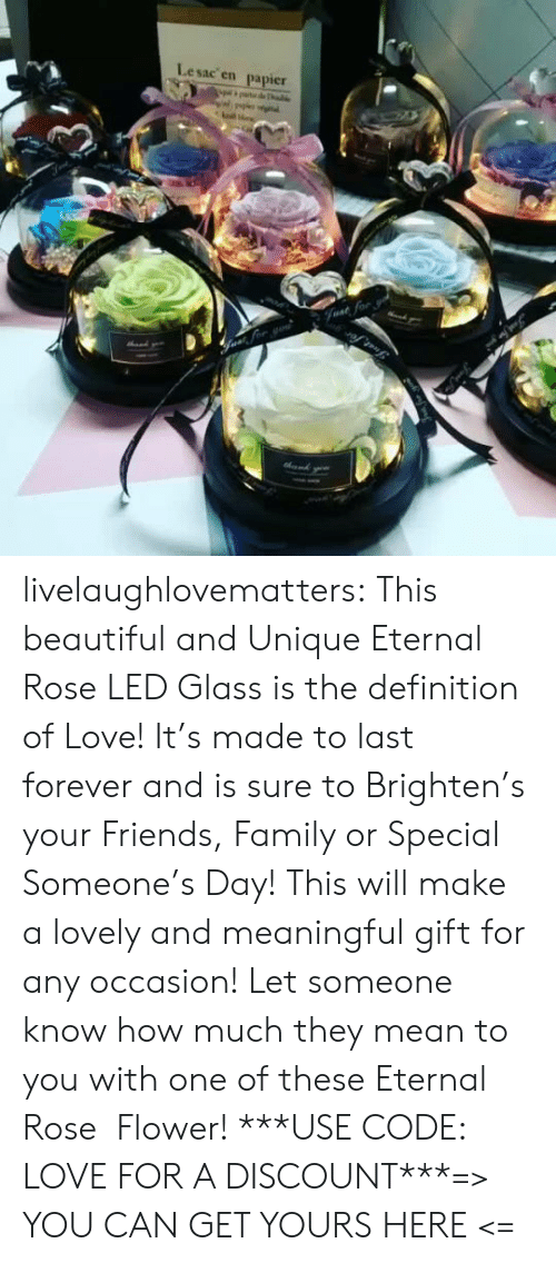 Definition: Lesac en  papier  halke  Fvat for livelaughlovematters:  This beautiful and Unique Eternal Rose LED Glass is the definition of Love! It's made to last forever and is sure to Brighten's your Friends, Family or Special Someone's Day! This will make a lovely and meaningful gift for any occasion! Let someone know how much they mean to you with one of these Eternal Rose Flower!***USE CODE: LOVE FOR A DISCOUNT***=> YOU CAN GET YOURS HERE <=