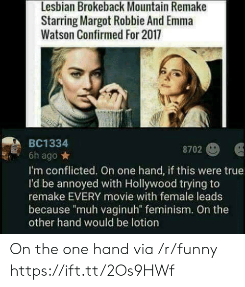 """muh: Lesbian Brokeback Mountain Remake  Starring Margot Robbie And Emma  Watson Confirmed For 2017  BC1334  8702  6h ago*  I'm conflicted. On one hand, if this were true  I'd be annoyed with Hollywood trying to  remake EVERY movie with female leads  because """"muh vaginuh"""" feminism. On the  other hand would be lotion On the one hand via /r/funny https://ift.tt/2Os9HWf"""