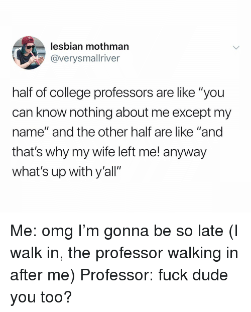 """College, Dude, and Omg: lesbian mothman  @verysmallriver  half of college professors are like """"you  can know nothing about me except my  name"""" and the other half are like """"and  that's why my wife left me! anyway  what's up with y'all"""" Me: omg I'm gonna be so late (I walk in, the professor walking in after me) Professor: fuck dude you too?"""
